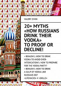 Valery Zimin - 20+ Myths «How Russians drink their vodka» to proof or decline!