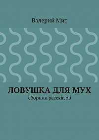 Валерий Мит -Ловушка длямух. сборник рассказов
