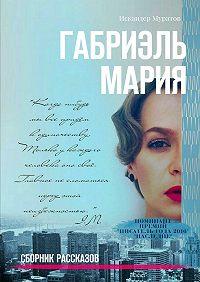 Искандер Муратов - Габриэль Мария. Сборник рассказов