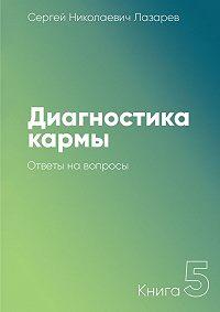 Сергей Николаевич Лазарев -Диагностика кармы. Книга 5. Ответы навопросы