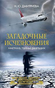 Наталия Дмитриева - Загадочные исчезновения. Мистика, тайны, разгадки