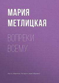 Мария Метлицкая -Вопреки всему