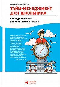 Марианна Лукашенко - Тайм-менеджмент для школьника. Как Федя Забывакин учился временем управлять