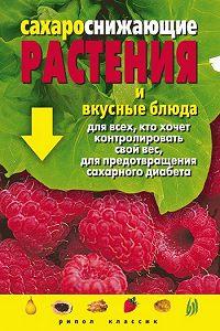Людмила Васильевна Штукина - Сахароснижающие растения и вкусные блюда для всех, кто хочет контролировать свой вес, для предотвращения сахарного диабета