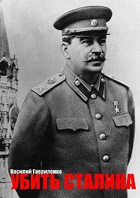 Василий Гавриленко -Убить Сталина