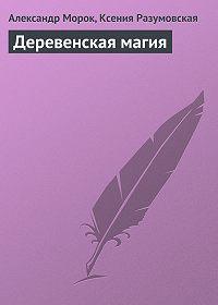 Александр Морок, Ксения Разумовская - Деревенская магия