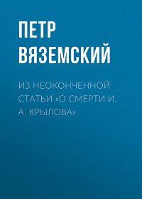 Петр Андреевич Вяземский -Из неоконченной статьи «О смерти И. А. Крылова»