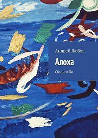 Андрей Любов -Алоха. Сборник Пи