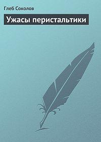 Глеб Соколов -Ужасы перистальтики