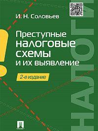 Иван Соловьев - Преступные налоговые схемы и их выявление. 2-е издание. Учебное пособие