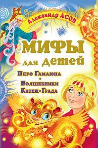 Александр Асов - Мифы для детей. Перо Гамаюна. Волшебники Китеж-града