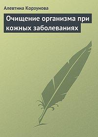 Алевтина Корзунова - Очищение организма при кожных заболеваниях
