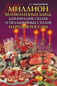 Ирина Геннадьевна Константинова - Миллион великолепных блюд для юбилеев, свадеб и праздничных столов народов России