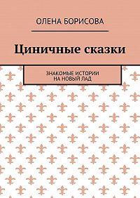 Олена Борисова -Циничные сказки. Знакомые истории нановыйлад