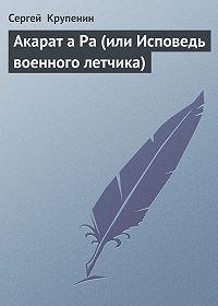 Сергей Крупенин -Акарат а Ра (или Исповедь военного летчика)