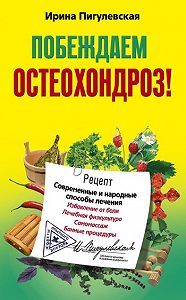 Ирина Пигулевская -Побеждаем остеохондроз! Современные и народные способы лечения