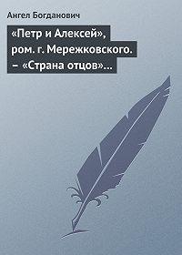 Ангел Богданович -«Петр и Алексей», ром. г. Мережковского.– «Страна отцов» г. Гусева-Оренбургского