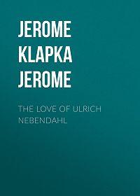 Jerome Jerome -The Love of Ulrich Nebendahl