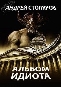 Андрей Столяров - Альбом идиота (сборник)
