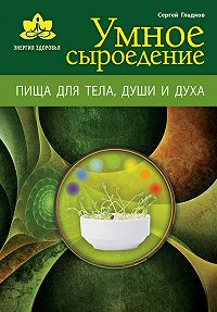Сергей Михайлович Гладков - Умное сыроедение. Пища для тела, души и духа