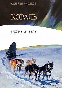 Валерий Худяков -Кораль. Чукотскаябыль