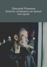 Дмитрий Романов - Записки гуляющего накрыше под луной