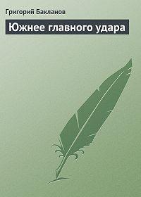 Григорий Бакланов -Южнее главного удара