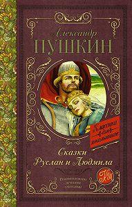 Александр Пушкин -Сказки. Руслан и Людмила (сборник)