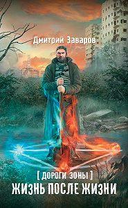 Дмитрий Заваров -Дороги Зоны. Жизнь после жизни