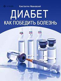 Константин Ивановский - Диабет. Как победить болезнь