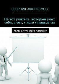 Юлия Полюшко,  Коллектив авторов - Нетот учитель, который учит тебя, атот, укого учишьсяты