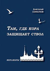 Анатолий Соколов -Там, где кора защищает ствол