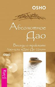 Бхагаван Раджниш (Ошо) -Абсолютное Дао. Беседы о трактате Лао-цзы «Дао Де Цзин»