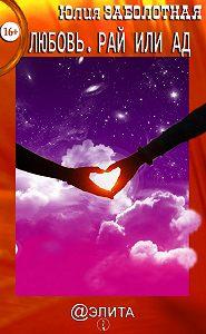 Юлия Заболотная - Любовь. Рай или ад (сборник)