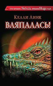 Келли Линк -Вляпалась! (сборник)