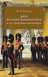 Николай Волков -Двор русских императоров в его прошлом и настоящем