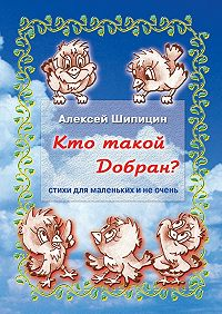 Алексей Шипицин -Кто такой Добран? Стихи для маленьких и не очень