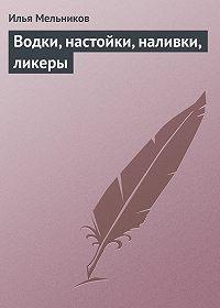 Илья Валерьевич Мельников -Водки, настойки, наливки, ликеры