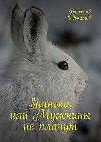 Вячеслав Евдокимов -Заинька, илиМужчины неплачут