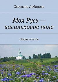 Светлана Лобанова -Моя Русь– васильковоеполе