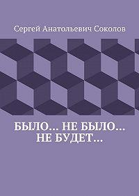Сергей Соколов - Было… Небыло… Небудет…