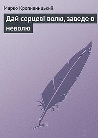 Марко Кропивницький -Дай серцеві волю, заведе в неволю