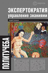 Андрей Ашкеров -Экспертократия. Управление знаниями: производство и обращение информации в эпоху ультракапитализма