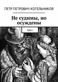 Петр Котельников - Не судимы, но осуждены. ТомI