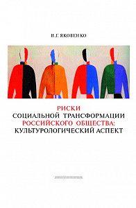 Игорь Яковенко -Риски социальной трансформации российского общества: культурологический аспект