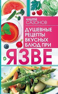 Андрей Сазонов - Душевные рецепты вкусных блюд при язве