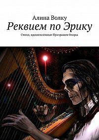 Алина Волку - Реквием поЭрику. Стихи, вдохновлённые Призраком Оперы
