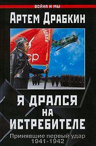 Артем Драбкин -Я дрался на истребителе. Принявшие первый удар. 1941-1942