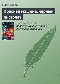 Олег Дивов -Красная машина, черный пистолет