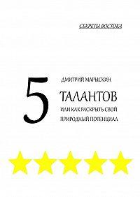 Дмитрий Марыскин -5талантов, или Как раскрыть свой природный потенциал. Секреты Востока